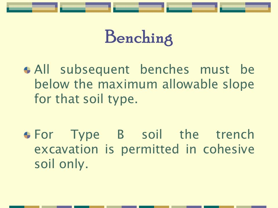 Benching All subsequent benches must be below the maximum allowable slope for that soil type.