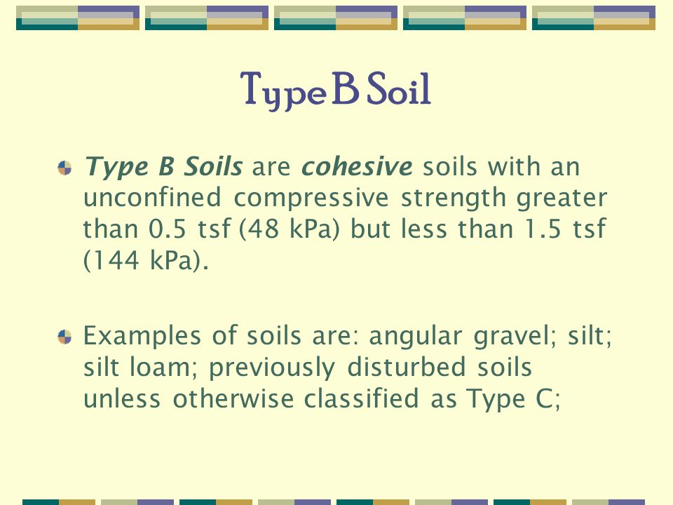Type B Soil Type B Soils are cohesive soils with an unconfined compressive strength greater than 0.5 tsf (48 kPa) but less than 1.5 tsf (144 kPa).