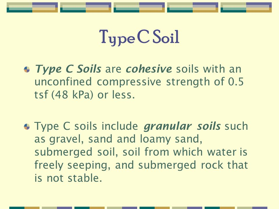 Type C Soil Type C Soils are cohesive soils with an unconfined compressive strength of 0.5 tsf (48 kPa) or less.