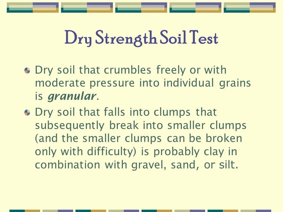 Dry Strength Soil Test Dry soil that crumbles freely or with moderate pressure into individual grains is granular.