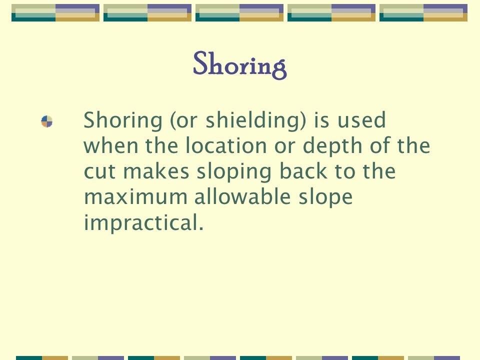 Shoring Shoring (or shielding) is used when the location or depth of the cut makes sloping back to the maximum allowable slope impractical.
