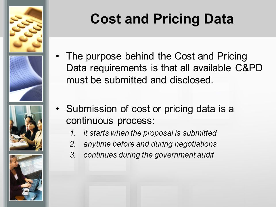 Cost and Pricing Data The purpose behind the Cost and Pricing Data requirements is that all available C&PD must be submitted and disclosed.