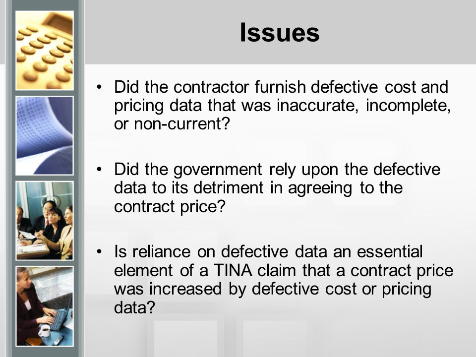 Issues Did the contractor furnish defective cost and pricing data that was inaccurate, incomplete, or non-current