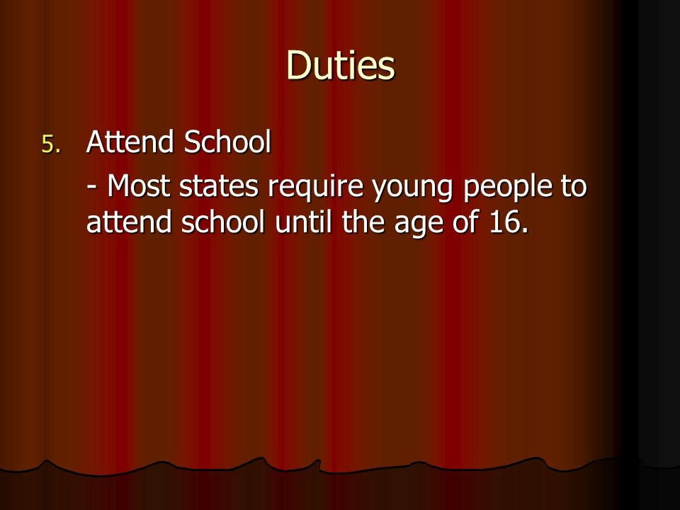 Duties Attend School - Most states require young people to attend school until the age of 16.