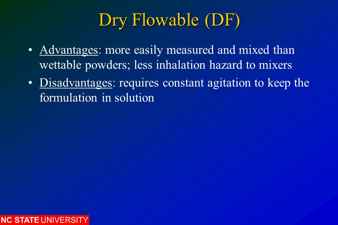 Dry Flowable (DF) Advantages: more easily measured and mixed than wettable powders; less inhalation hazard to mixers.