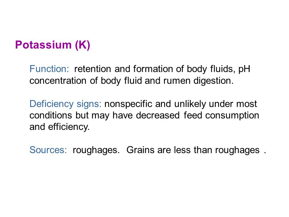 Potassium (K) Function: retention and formation of body fluids, pH concentration of body fluid and rumen digestion.
