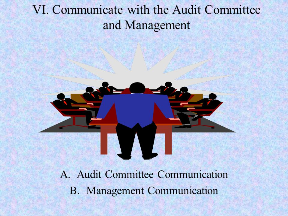 VI. Communicate with the Audit Committee and Management