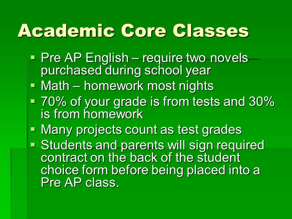 Academic Core Classes Pre AP English – require two novels purchased during school year. Math – homework most nights.