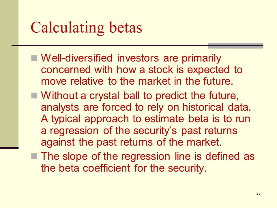 Calculating betas Well-diversified investors are primarily concerned with how a stock is expected to move relative to the market in the future.