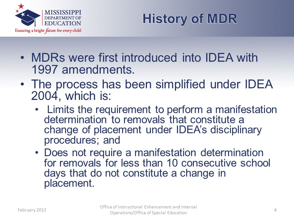 History of MDR MDRs were first introduced into IDEA with 1997 amendments. The process has been simplified under IDEA 2004, which is: