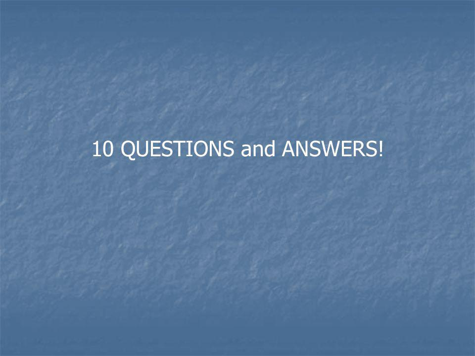 10 QUESTIONS and ANSWERS!