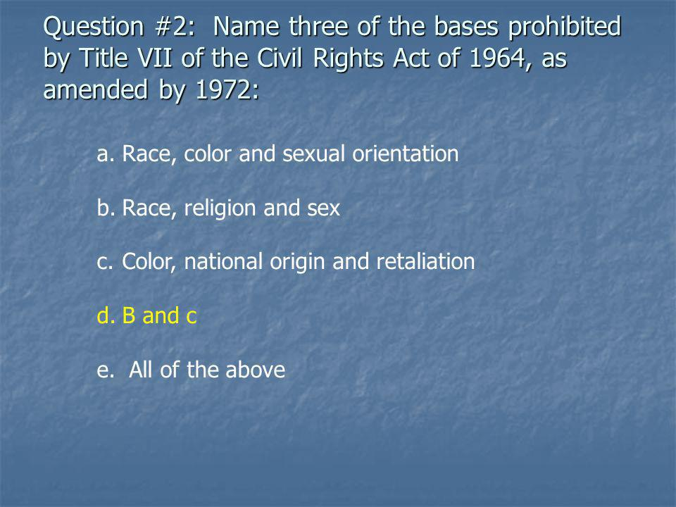 Question #2: Name three of the bases prohibited by Title VII of the Civil Rights Act of 1964, as amended by 1972: