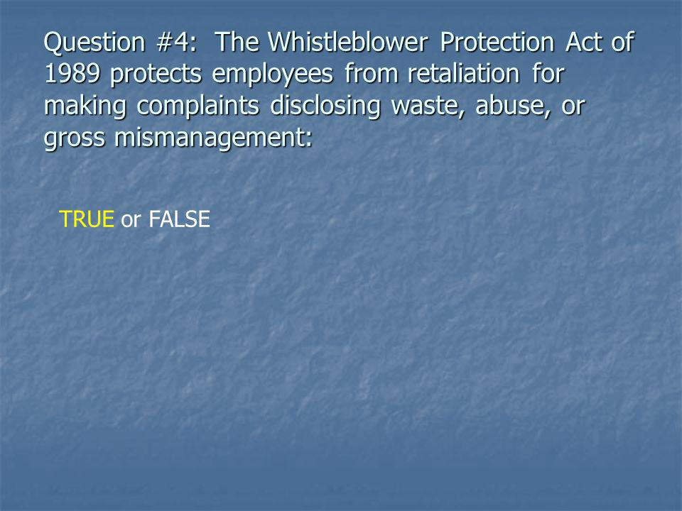 Question #4: The Whistleblower Protection Act of 1989 protects employees from retaliation for making complaints disclosing waste, abuse, or gross mismanagement: