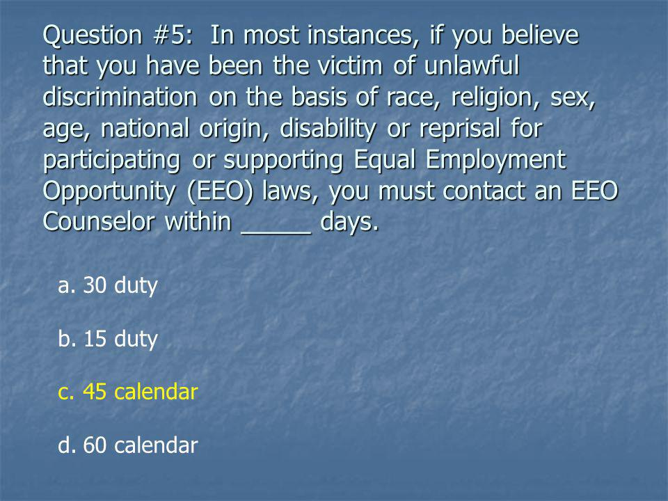 Question #5: In most instances, if you believe that you have been the victim of unlawful discrimination on the basis of race, religion, sex, age, national origin, disability or reprisal for participating or supporting Equal Employment Opportunity (EEO) laws, you must contact an EEO Counselor within _____ days.