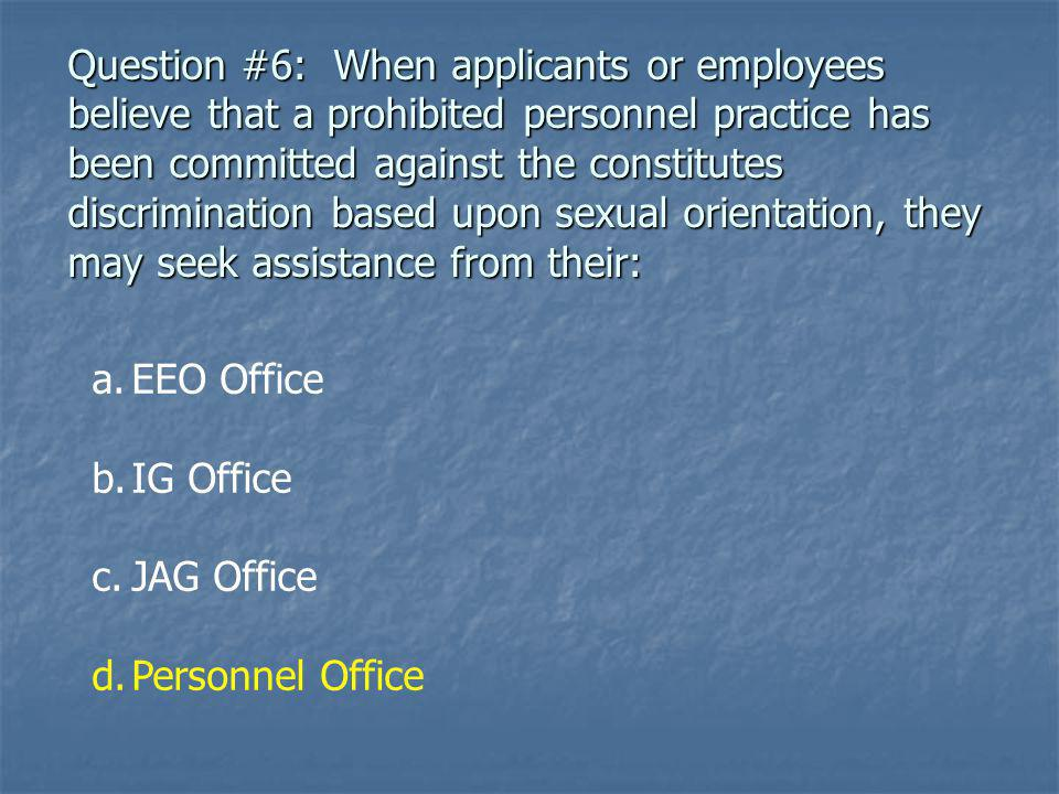 Question #6: When applicants or employees believe that a prohibited personnel practice has been committed against the constitutes discrimination based upon sexual orientation, they may seek assistance from their: