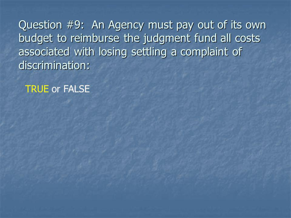 Question #9: An Agency must pay out of its own budget to reimburse the judgment fund all costs associated with losing settling a complaint of discrimination: