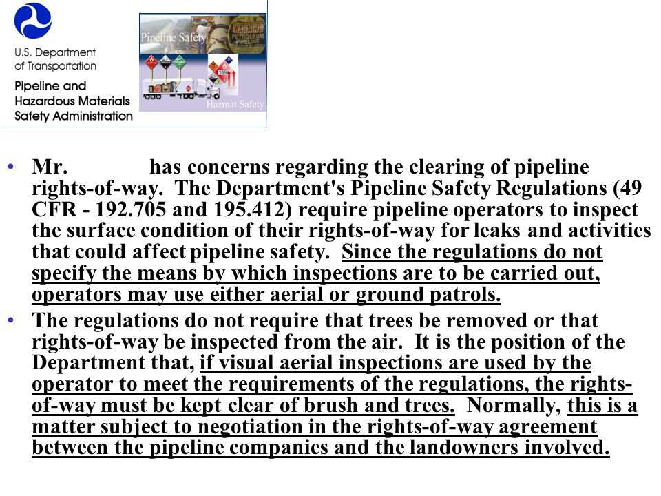 Mr. Farrow has concerns regarding the clearing of pipeline rights-of-way. The Department s Pipeline Safety Regulations (49 CFR - 192.705 and 195.412) require pipeline operators to inspect the surface condition of their rights-of-way for leaks and activities that could affect pipeline safety. Since the regulations do not specify the means by which inspections are to be carried out, operators may use either aerial or ground patrols.