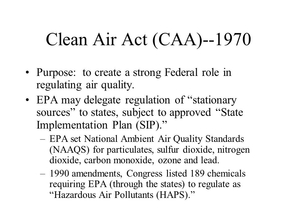 Clean Air Act (CAA)--1970 Purpose: to create a strong Federal role in regulating air quality.