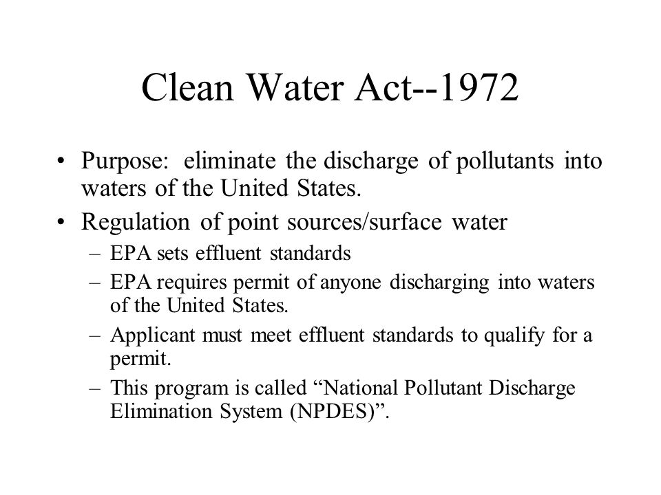 Clean Water Act--1972 Purpose: eliminate the discharge of pollutants into waters of the United States.