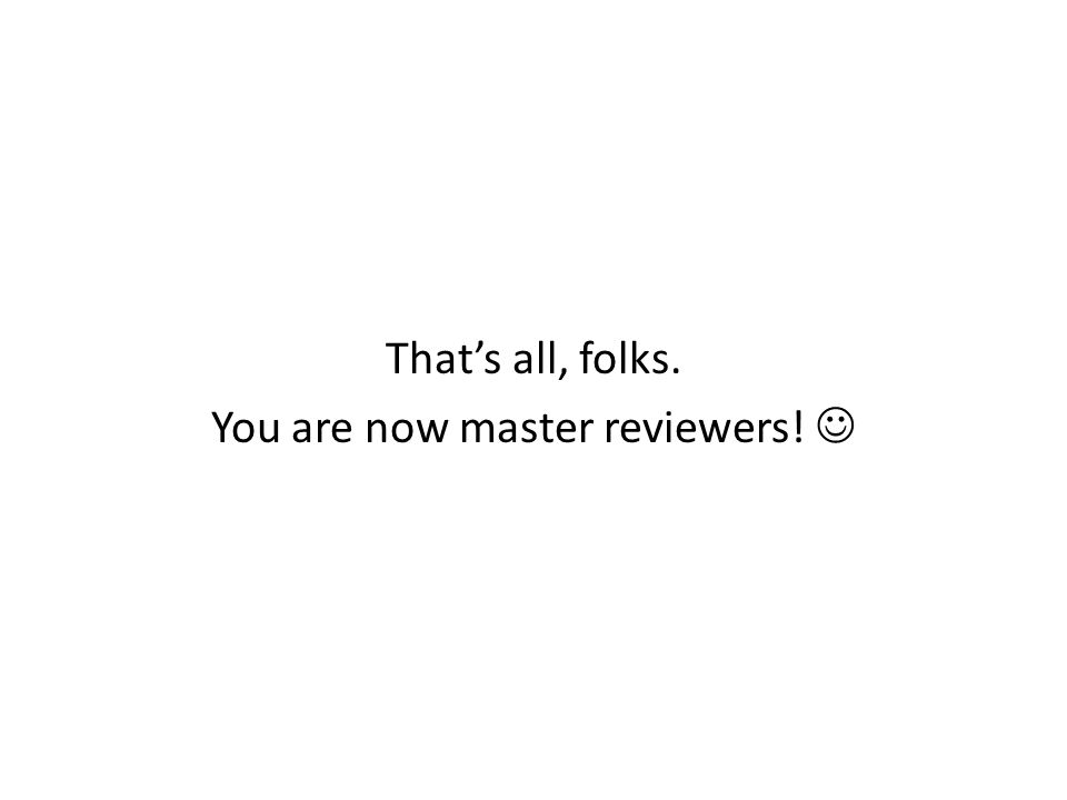 That's all, folks. You are now master reviewers! 