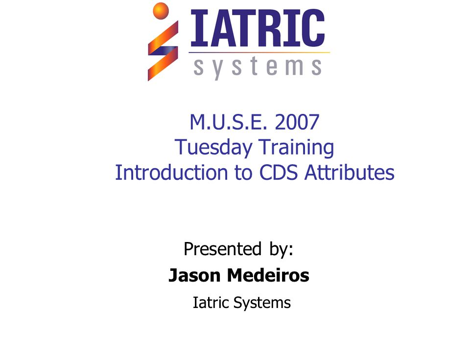M.U.S.E. 2007 Tuesday Training Introduction to CDS Attributes