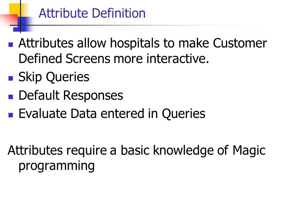 Attribute Definition Attributes allow hospitals to make Customer Defined Screens more interactive. Skip Queries.