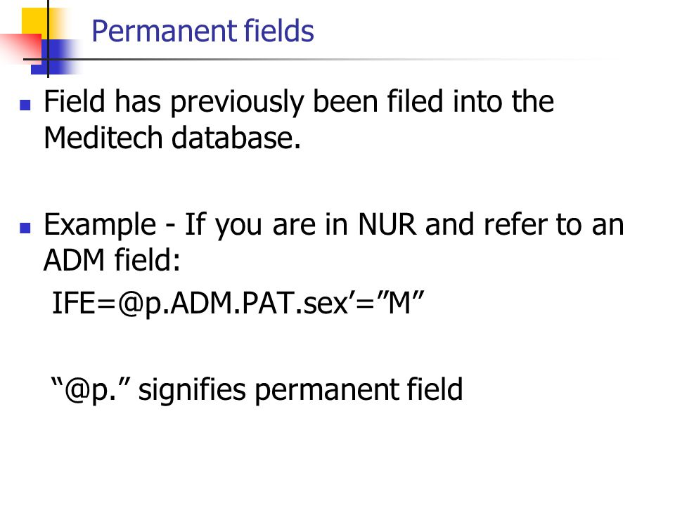 Permanent fields Field has previously been filed into the Meditech database. Example - If you are in NUR and refer to an ADM field: