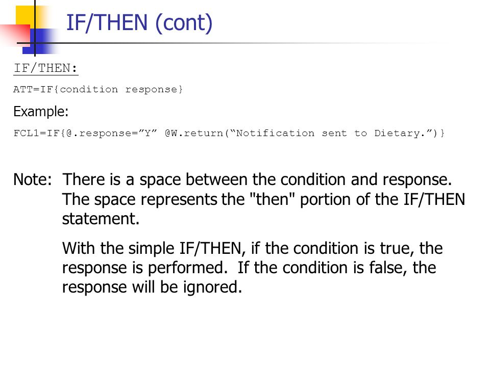 IF/THEN (cont) IF/THEN: ATT=IF{condition response} Example: FCL1=IF{@.response= Y @W.return( Notification sent to Dietary. )}