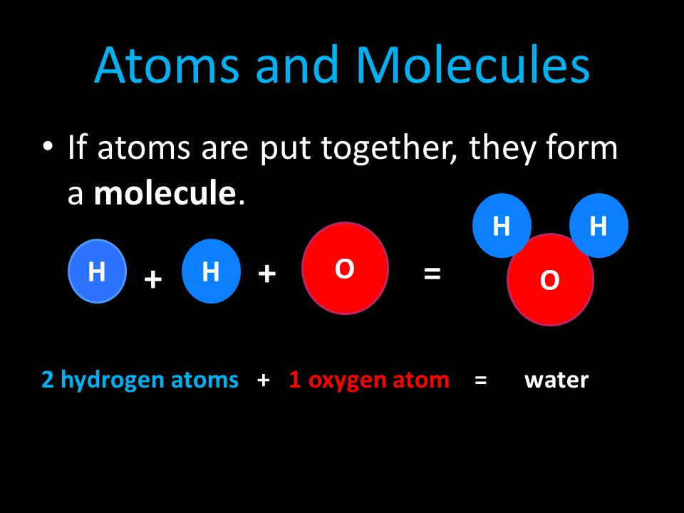 Atoms and Molecules If atoms are put together, they form a molecule. +