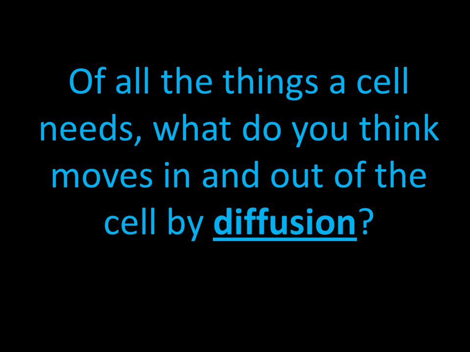 Of all the things a cell needs, what do you think moves in and out of the cell by diffusion