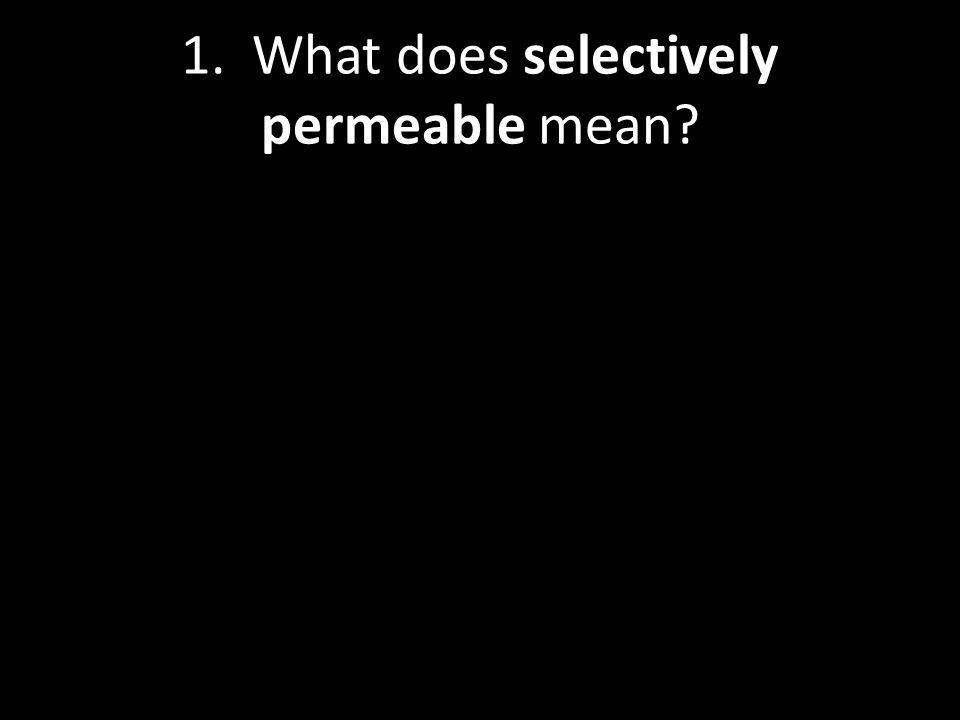 1. What does selectively permeable mean