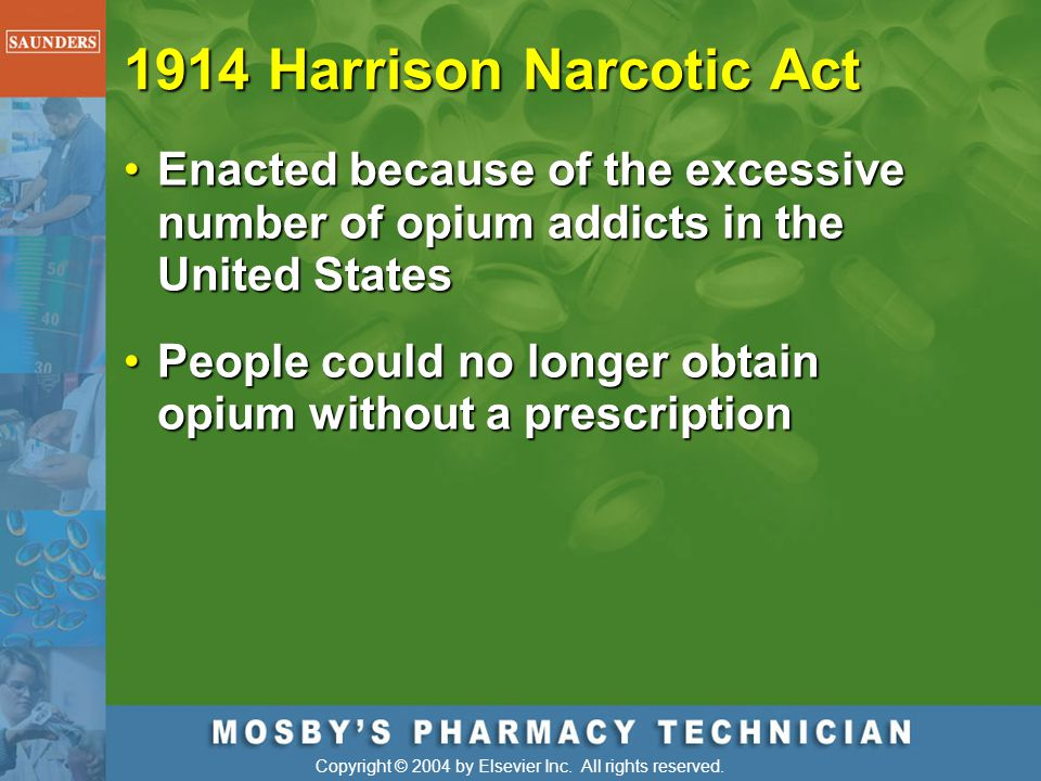 1914 Harrison Narcotic Act Enacted because of the excessive number of opium addicts in the United States.