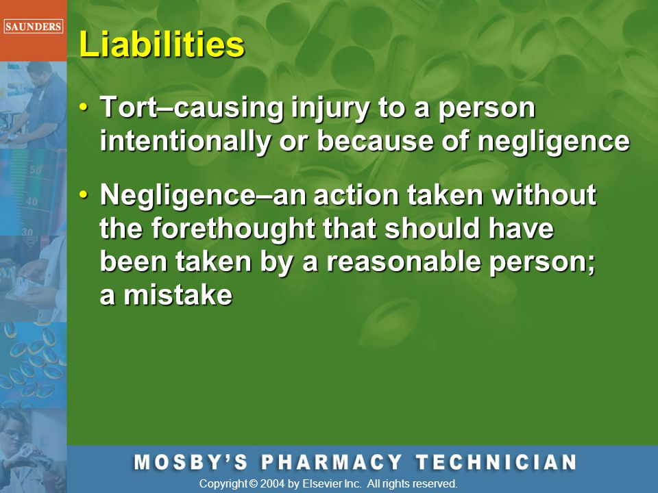 Liabilities Tort–causing injury to a person intentionally or because of negligence.