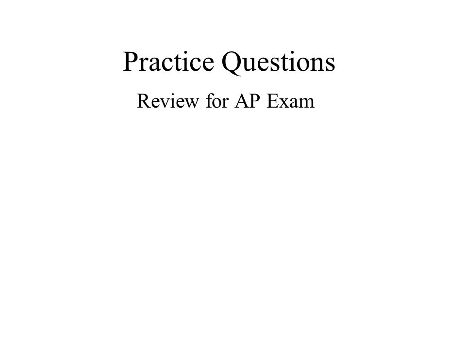Practice Questions Review for AP Exam