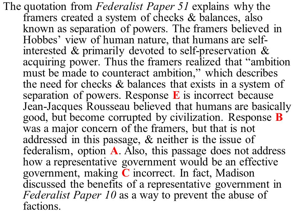 The quotation from Federalist Paper 51 explains why the framers created a system of checks & balances, also known as separation of powers.