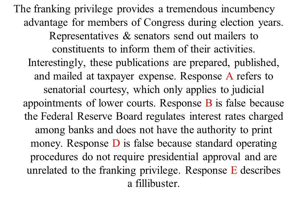 The franking privilege provides a tremendous incumbency advantage for members of Congress during election years.