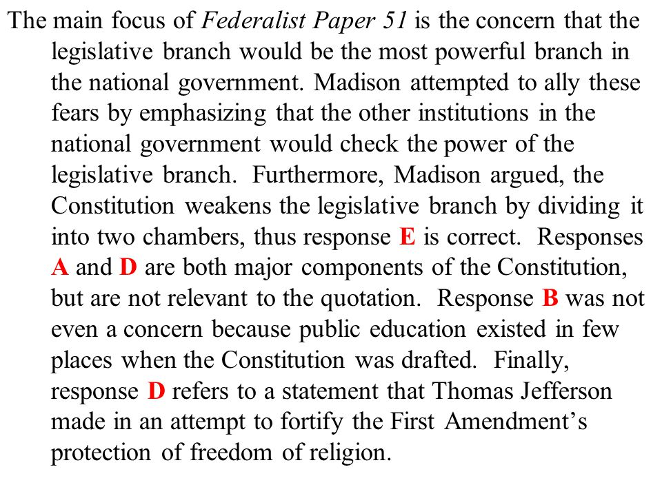 The main focus of Federalist Paper 51 is the concern that the legislative branch would be the most powerful branch in the national government.