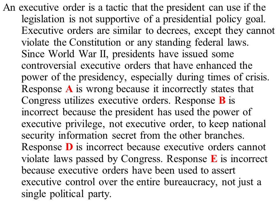 An executive order is a tactic that the president can use if the legislation is not supportive of a presidential policy goal.