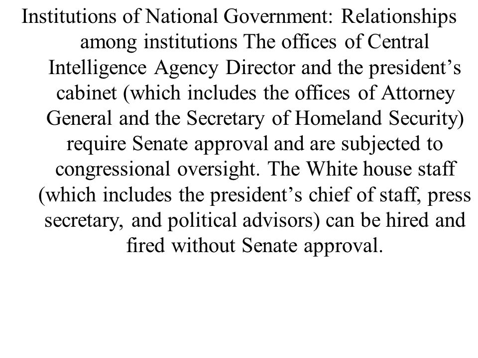 Institutions of National Government: Relationships among institutions The offices of Central Intelligence Agency Director and the president's cabinet (which includes the offices of Attorney General and the Secretary of Homeland Security) require Senate approval and are subjected to congressional oversight.