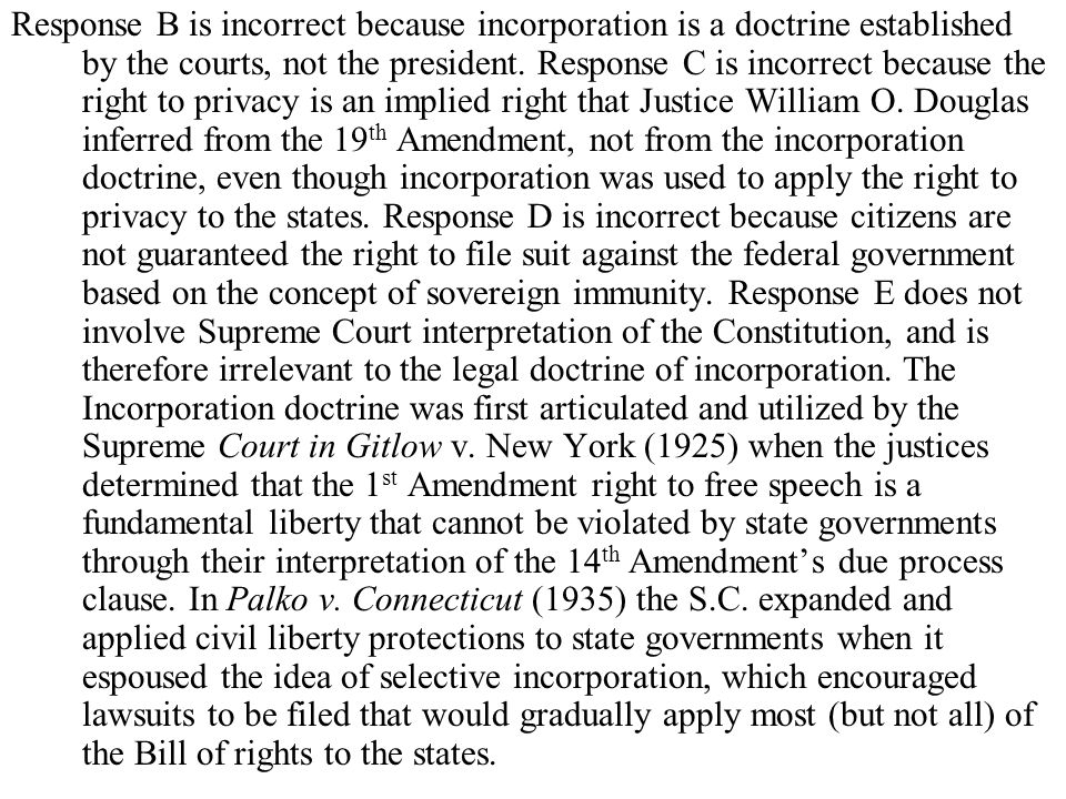 Response B is incorrect because incorporation is a doctrine established by the courts, not the president.