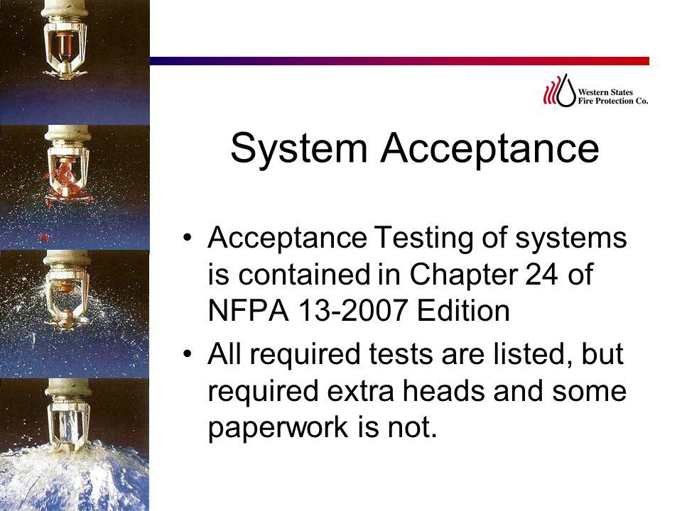 System Acceptance Acceptance Testing of systems is contained in Chapter 24 of NFPA 13-2007 Edition.