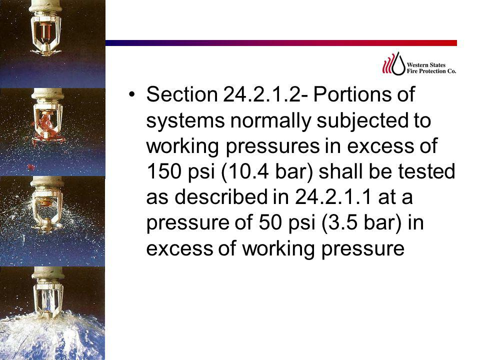 Section 24.2.1.2- Portions of systems normally subjected to working pressures in excess of 150 psi (10.4 bar) shall be tested as described in 24.2.1.1 at a pressure of 50 psi (3.5 bar) in excess of working pressure