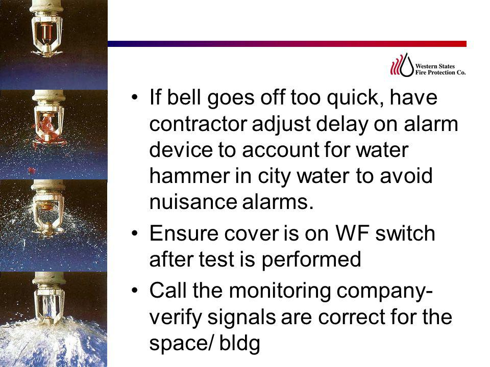 If bell goes off too quick, have contractor adjust delay on alarm device to account for water hammer in city water to avoid nuisance alarms.