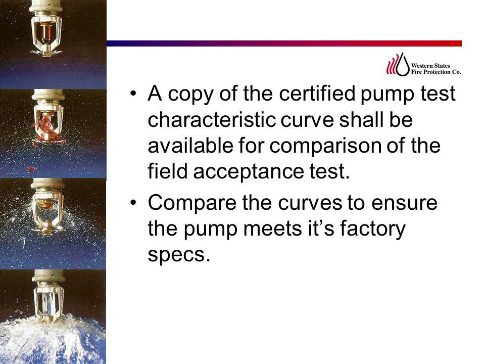 A copy of the certified pump test characteristic curve shall be available for comparison of the field acceptance test.