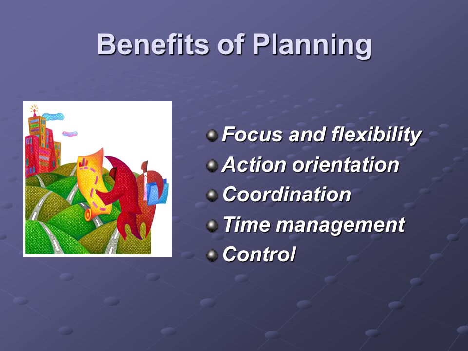 Benefits of Planning Focus and flexibility Action orientation