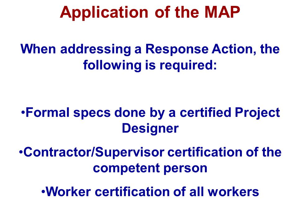 Application of the MAP When addressing a Response Action, the following is required: Formal specs done by a certified Project Designer.