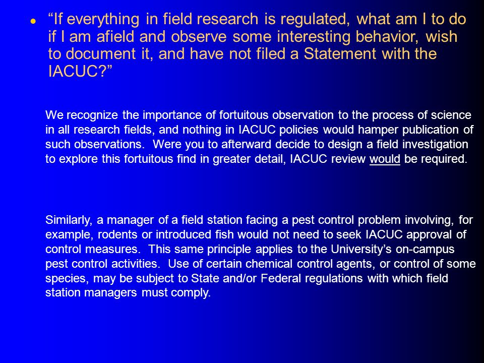 If everything in field research is regulated, what am I to do if I am afield and observe some interesting behavior, wish to document it, and have not filed a Statement with the IACUC