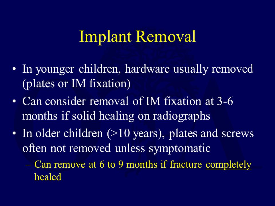 Implant Removal In younger children, hardware usually removed (plates or IM fixation)