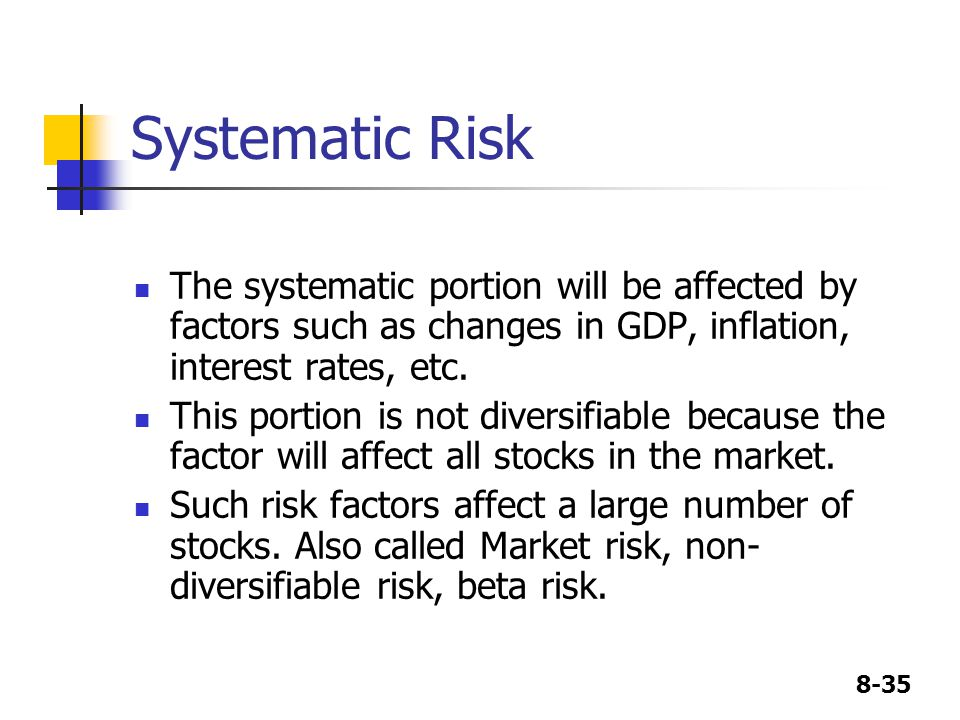 Systematic Risk The systematic portion will be affected by factors such as changes in GDP, inflation, interest rates, etc.