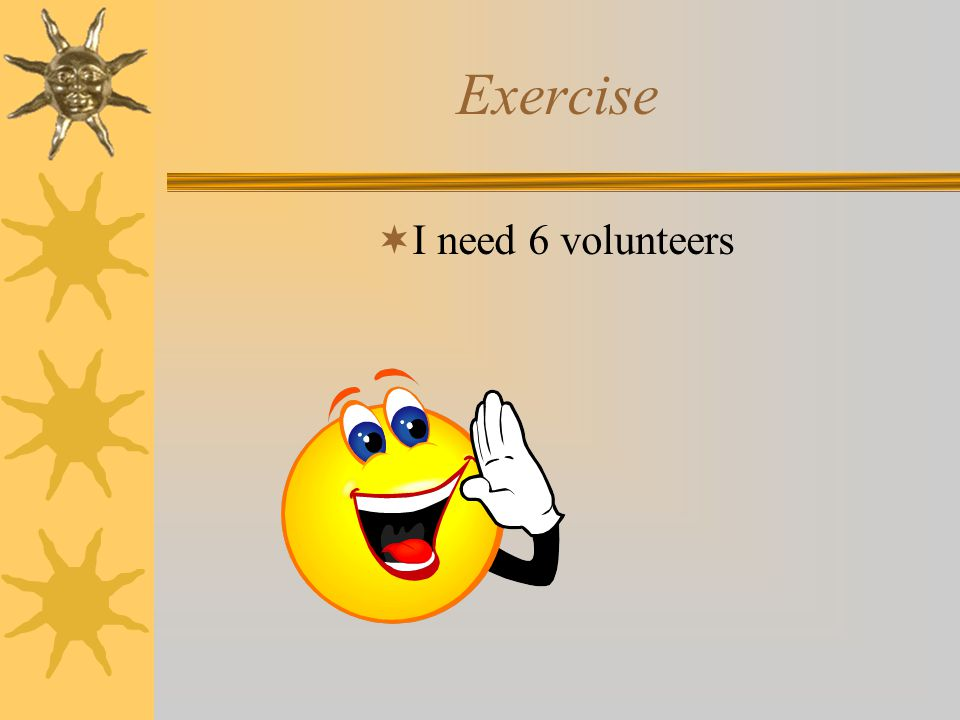 Exercise I need 6 volunteers Exercise: